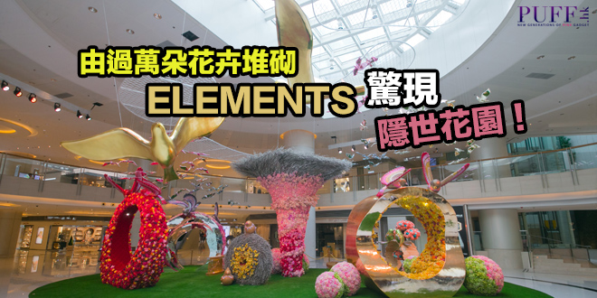 由過萬朵花卉堆砌 ELEMENTS驚現隱世花園!
