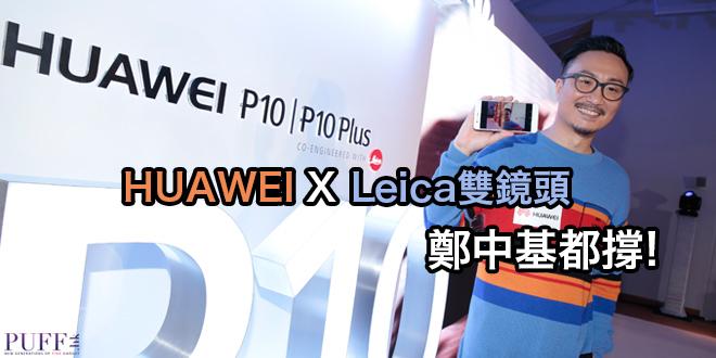HUAWEI X Leica雙鏡頭 鄭中基都撐!