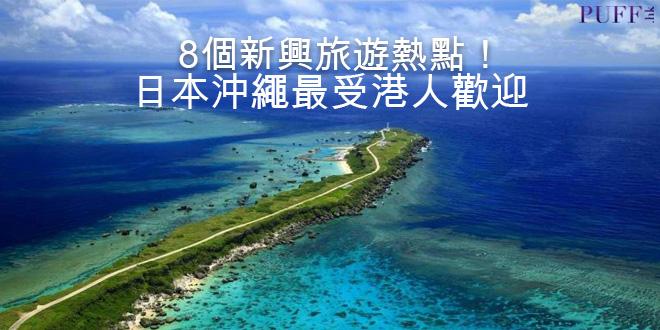 8個新興旅遊熱點!日本沖繩最受港人歡迎!